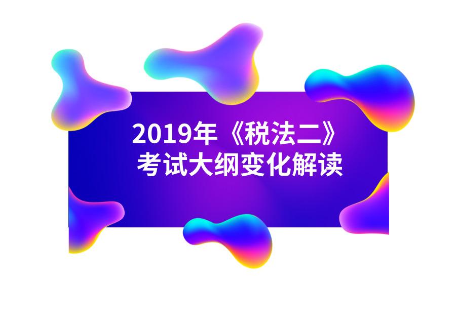 2019年税务师《税法二》考纲变化解读