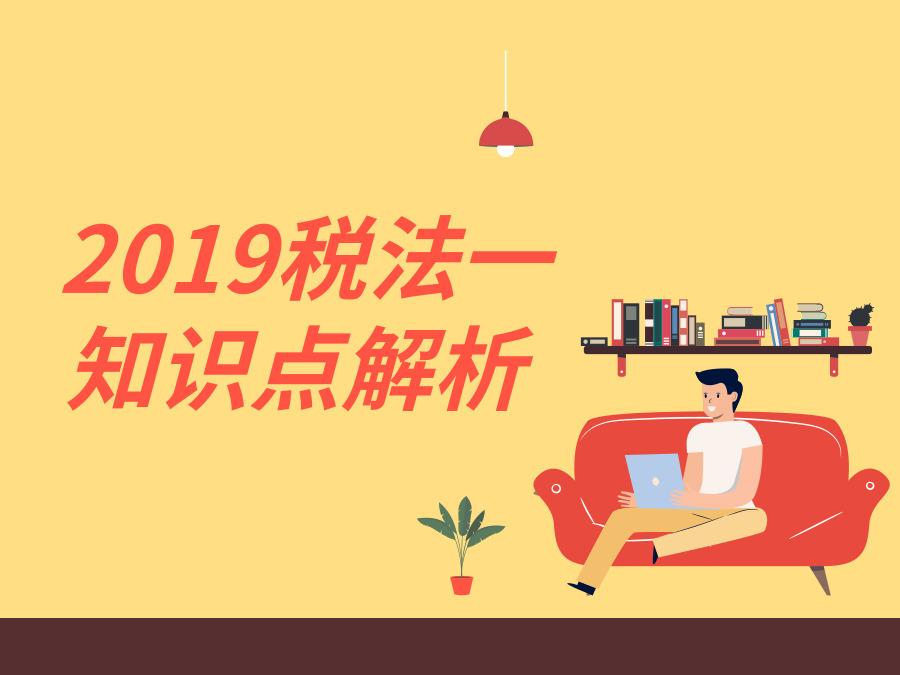 2019年税务师税法一知识点解析!