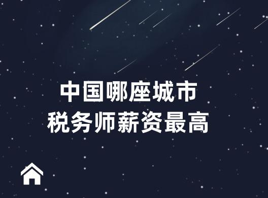 中国哪座城市税务师工作薪资最高?全国税务师薪资展示!
