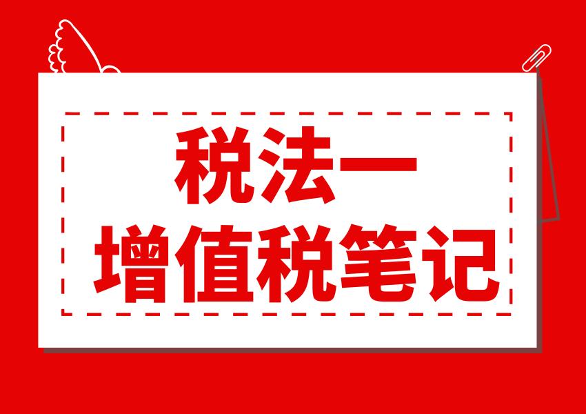 税务师考试税法一增值税部分笔记整理!