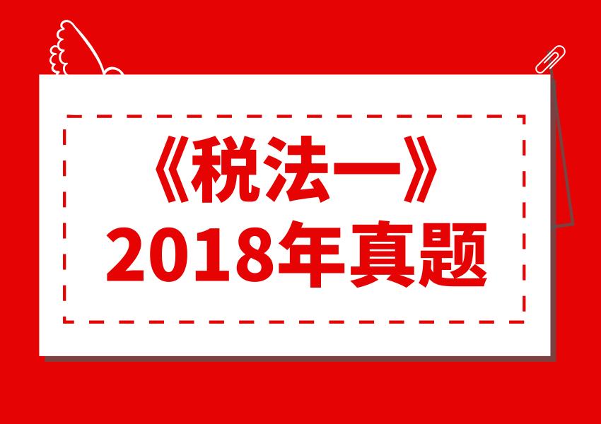 2018年《税法一》真题及答案解析(考生回忆版)