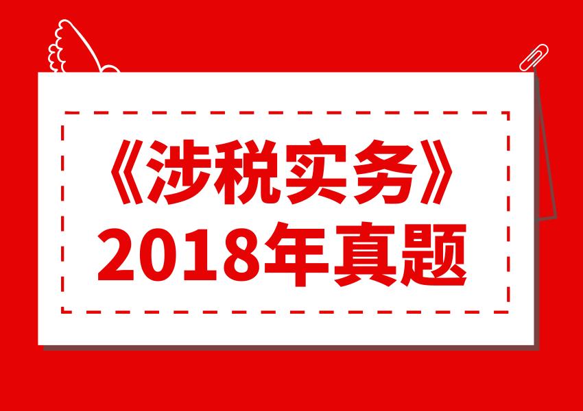 2018年税务师《涉税服务实务》真题与解析(考生回忆版)