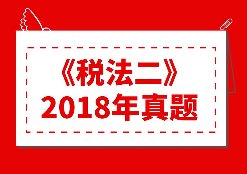 2018年《税法二》真题及答案解析(考生回忆版)